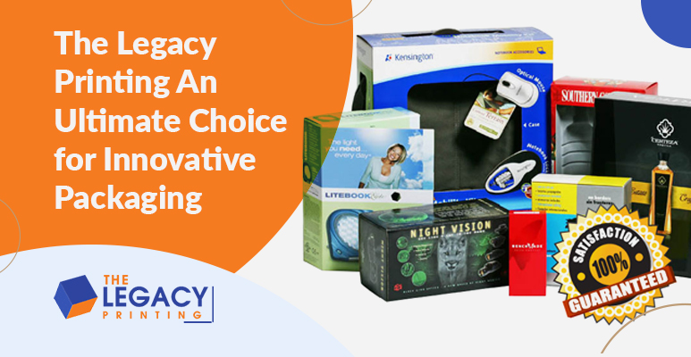 The Legacy Printing – An Ultimate Choice for Innovative Packaging Solutions